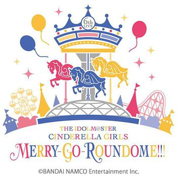 「THE IDOLM@STER CINDERELLA GIRLS 6thLIVE MERRY-GO-ROUNDOME!!!」